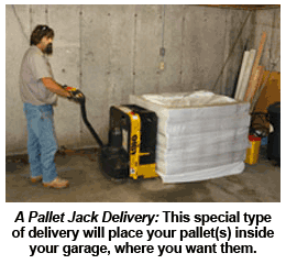 A Pallet Jack Delivery: This special type of delivery will place your pallet(s) inside your garage, where you want them.